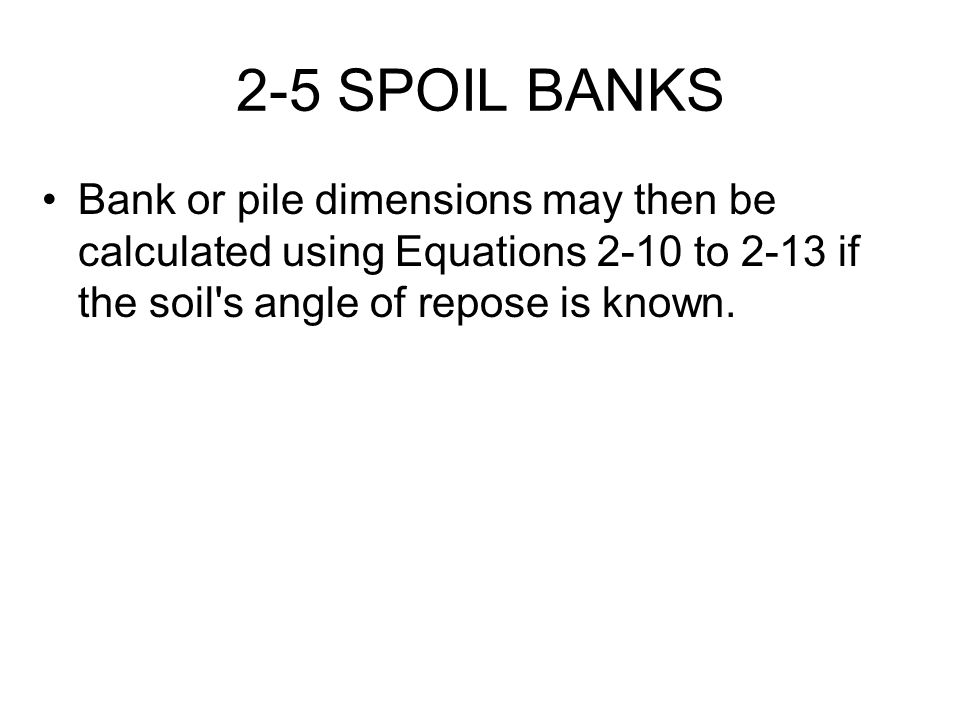 2-5 SPOIL BANKS Bank or pile dimensions may then be calculated using Equations 2-10 to 2-13 if the soil s angle of repose is known.