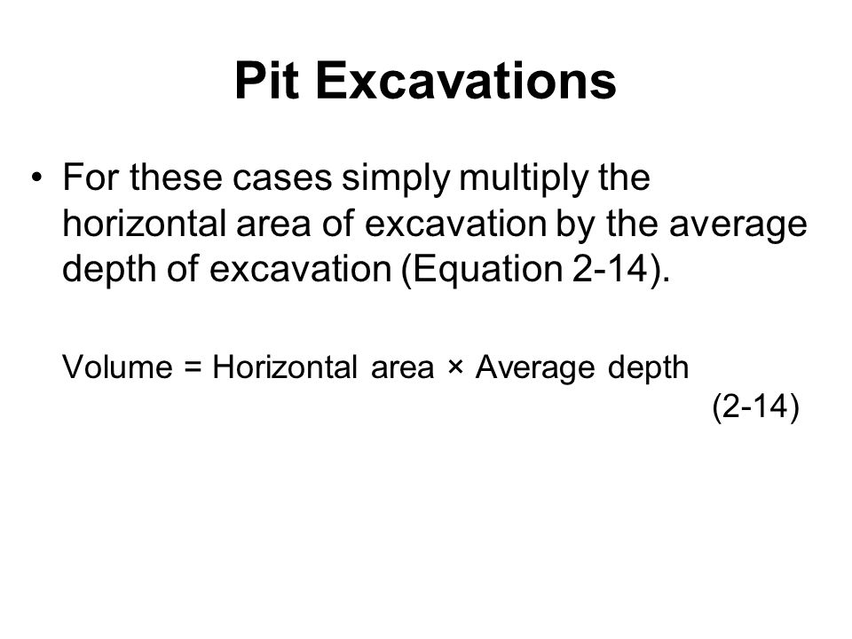 Pit Excavations For these cases simply multiply the horizontal area of excavation by the average depth of excavation (Equation 2-14).
