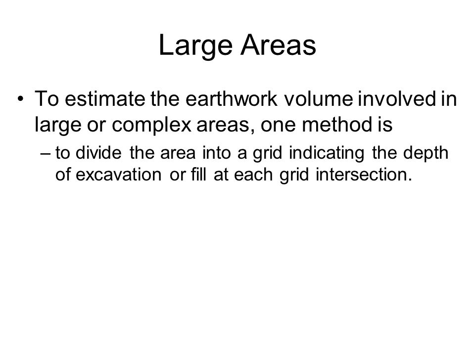 Large Areas To estimate the earthwork volume involved in large or complex areas, one method is.