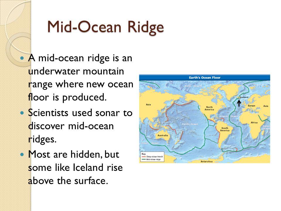 Mid-Ocean Ridge A mid-ocean ridge is an underwater mountain range where new ocean floor is produced.
