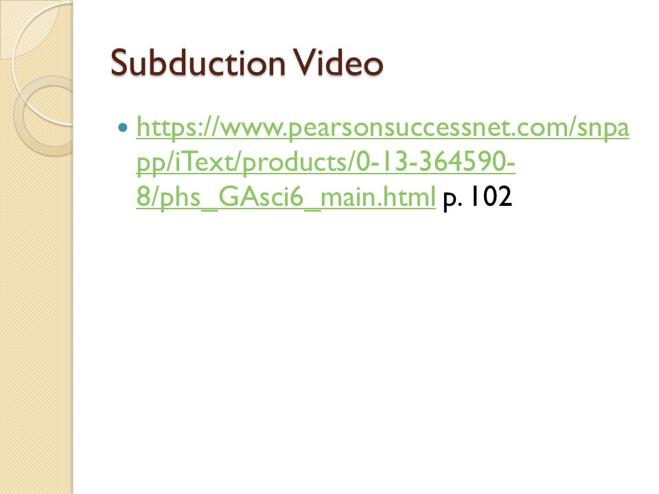 Subduction Video https://www.pearsonsuccessnet.com/snpa pp/iText/products/0-13-364590- 8/phs_GAsci6_main.html p.