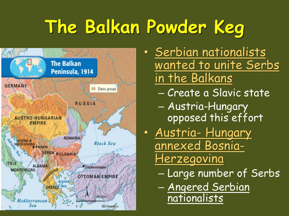 The Balkan Powder Keg Serbian nationalists wanted to unite Serbs in the Balkans. Create a Slavic state.