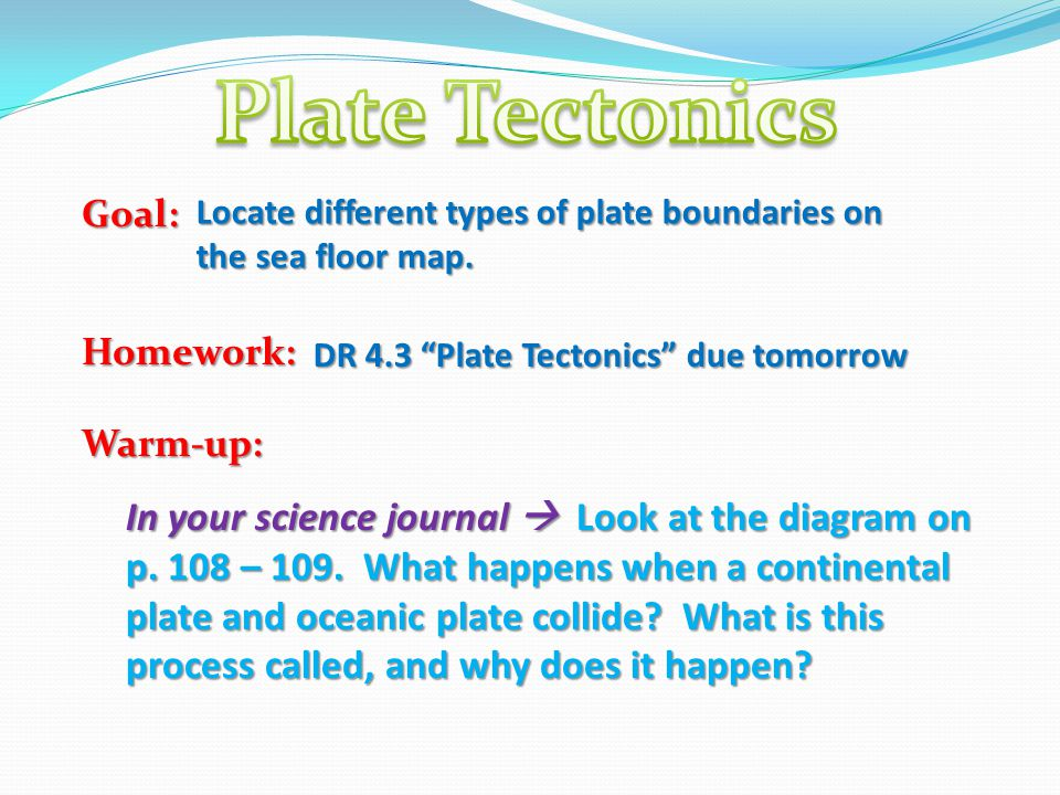 Plate Tectonics Goal: Homework: Warm-up: Locate different types of plate boundaries on the sea floor map.