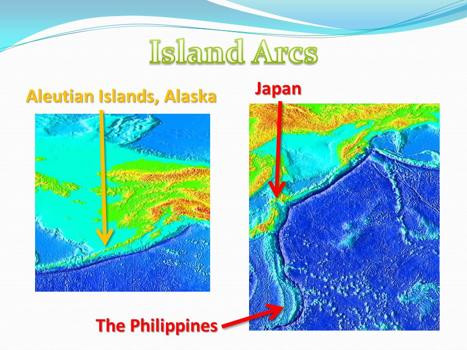 Island Arcs Japan Aleutian Islands, Alaska The Philippines