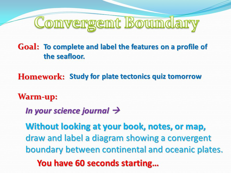 Convergent Boundary Goal: Homework: Warm-up: To complete and label the features on a profile of the seafloor.
