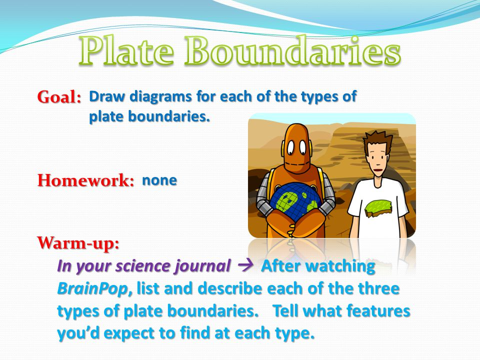 Plate Boundaries Goal: Homework: Warm-up: Draw diagrams for each of the types of plate boundaries.