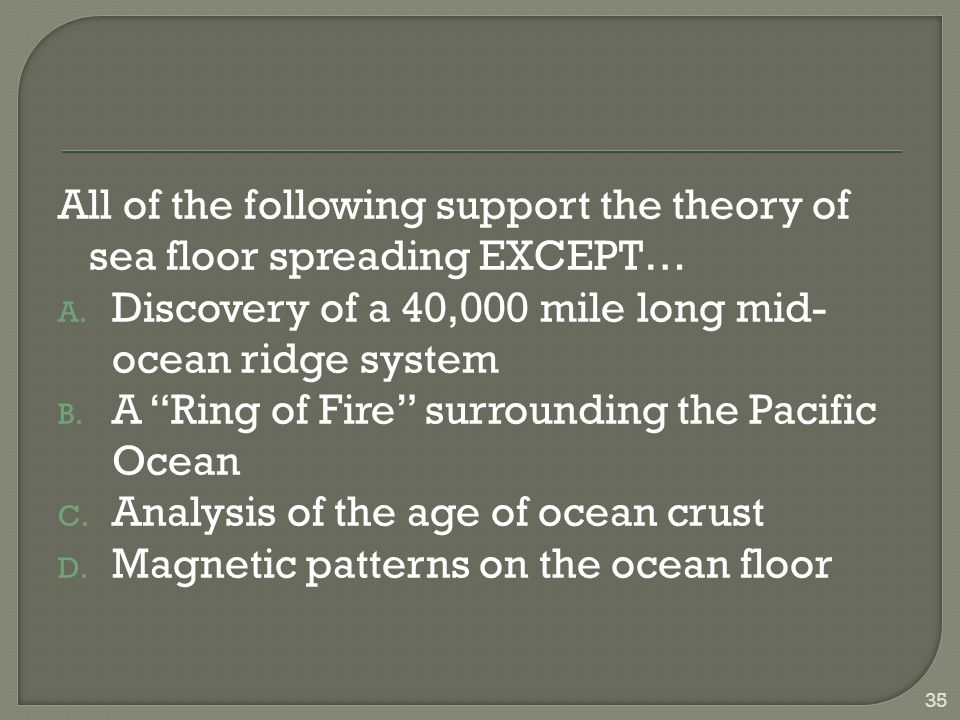 All of the following support the theory of sea floor spreading EXCEPT…