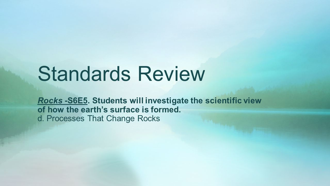 Standards Review Rocks -S6E5. Students will investigate the scientific view of how the earth's surface is formed.