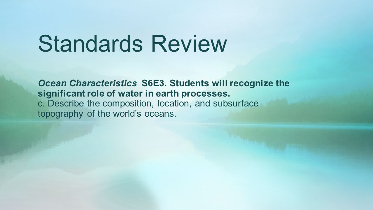 Standards Review Ocean Characteristics S6E3. Students will recognize the significant role of water in earth processes.