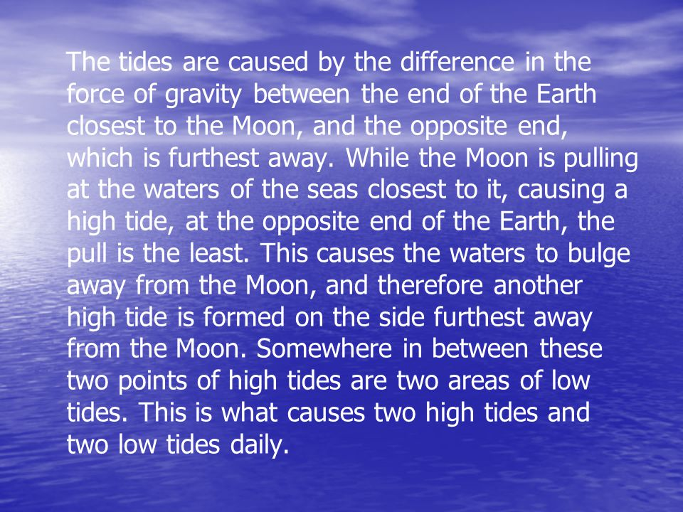 The tides are caused by the difference in the force of gravity between the end of the Earth closest to the Moon, and the opposite end, which is furthest away.