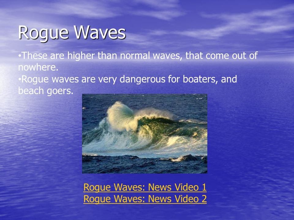 Rogue Waves These are higher than normal waves, that come out of nowhere. Rogue waves are very dangerous for boaters, and beach goers.