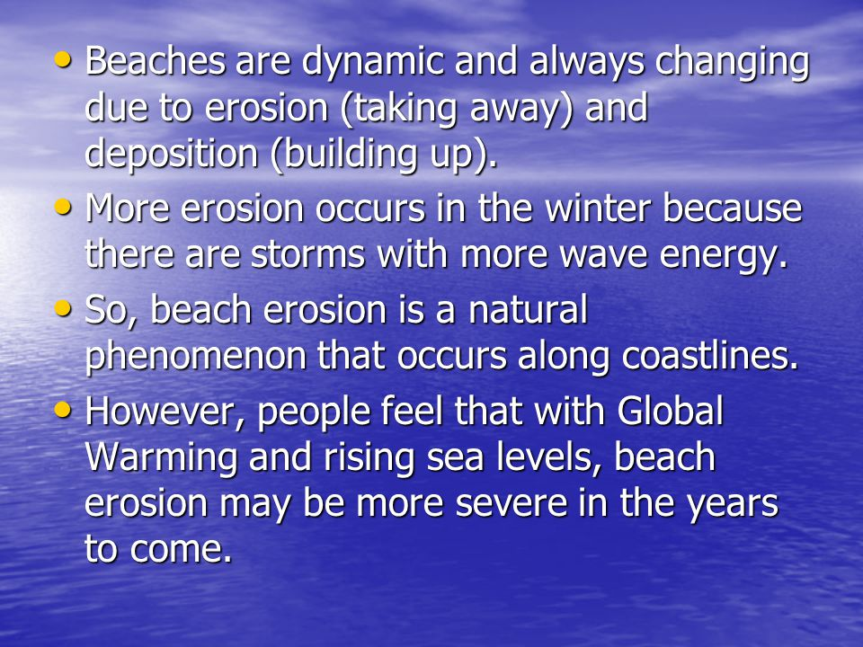 Beaches are dynamic and always changing due to erosion (taking away) and deposition (building up).