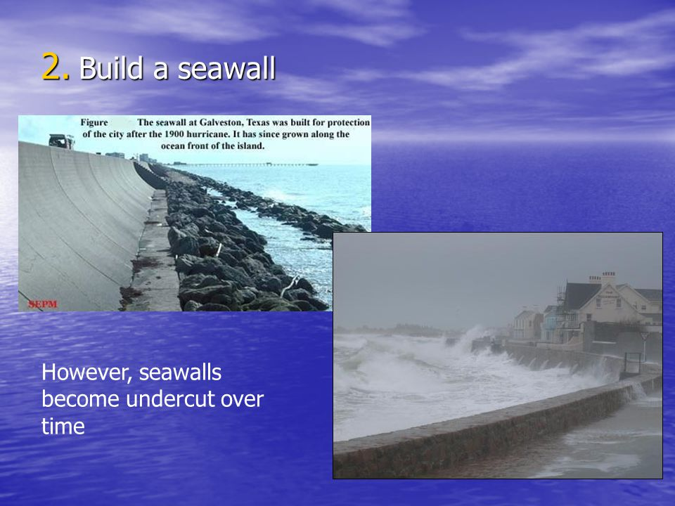 Build a seawall However, seawalls become undercut over time