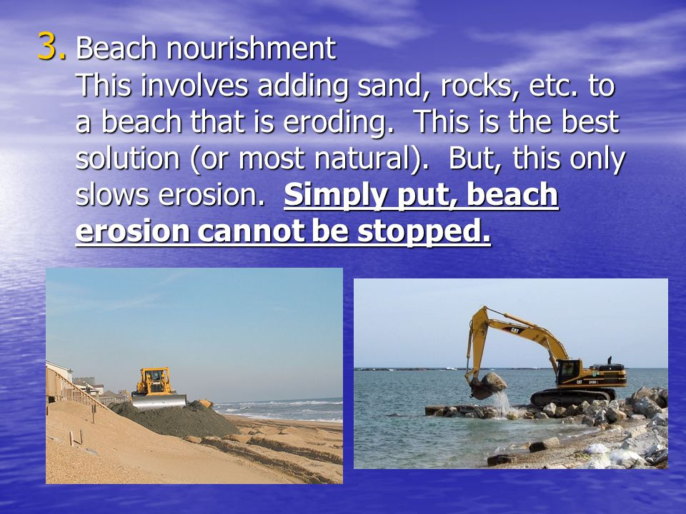 Beach nourishment This involves adding sand, rocks, etc