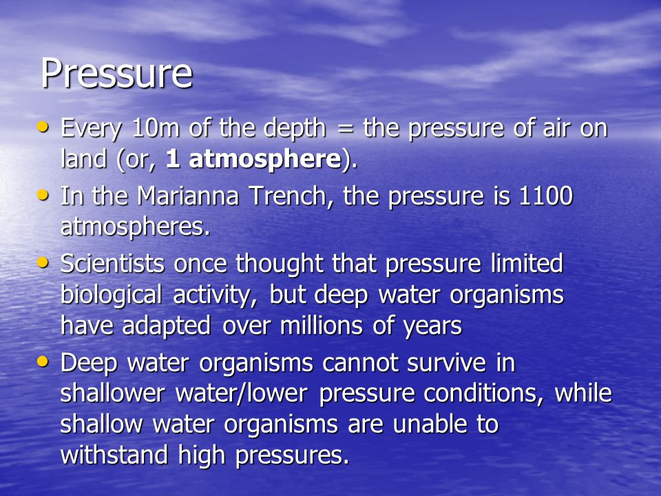 Pressure Every 10m of the depth = the pressure of air on land (or, 1 atmosphere). In the Marianna Trench, the pressure is 1100 atmospheres.