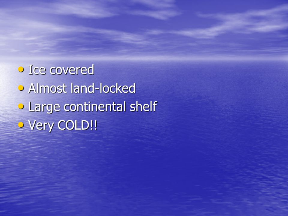 Ice covered Almost land-locked Large continental shelf Very COLD!!