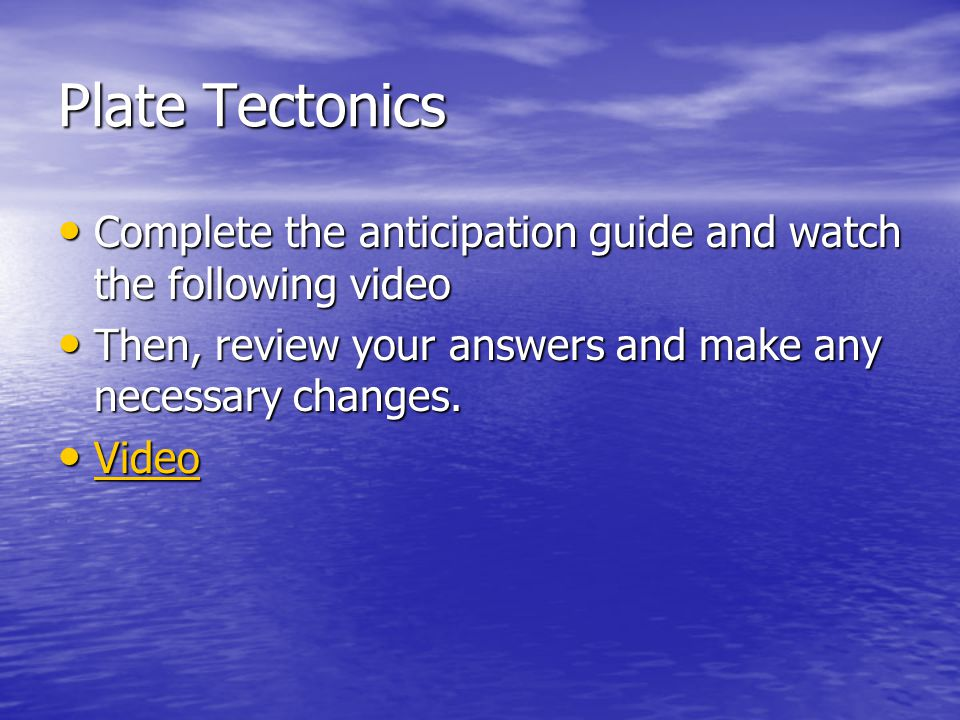 Plate Tectonics Complete the anticipation guide and watch the following video. Then, review your answers and make any necessary changes.
