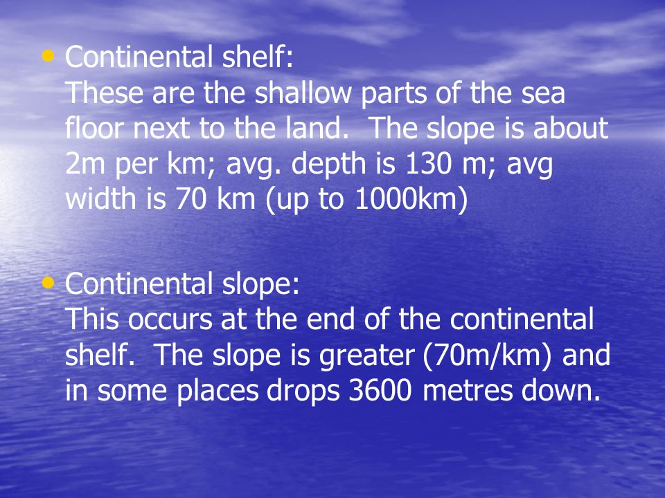 Continental shelf: These are the shallow parts of the sea floor next to the land. The slope is about 2m per km; avg. depth is 130 m; avg width is 70 km (up to 1000km)