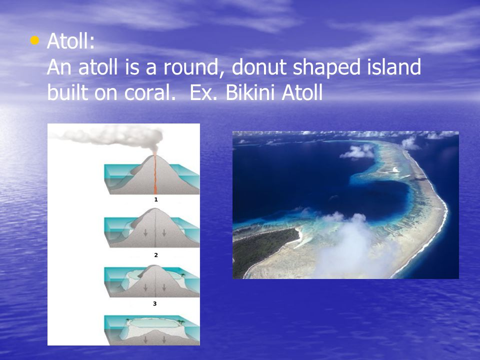 Atoll: An atoll is a round, donut shaped island built on coral. Ex