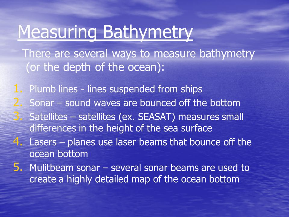 Measuring Bathymetry There are several ways to measure bathymetry (or the depth of the ocean): Plumb lines - lines suspended from ships.