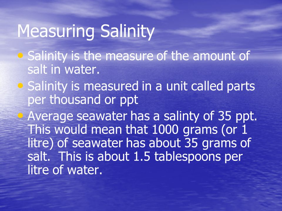 Measuring Salinity Salinity is the measure of the amount of salt in water. Salinity is measured in a unit called parts per thousand or ppt.