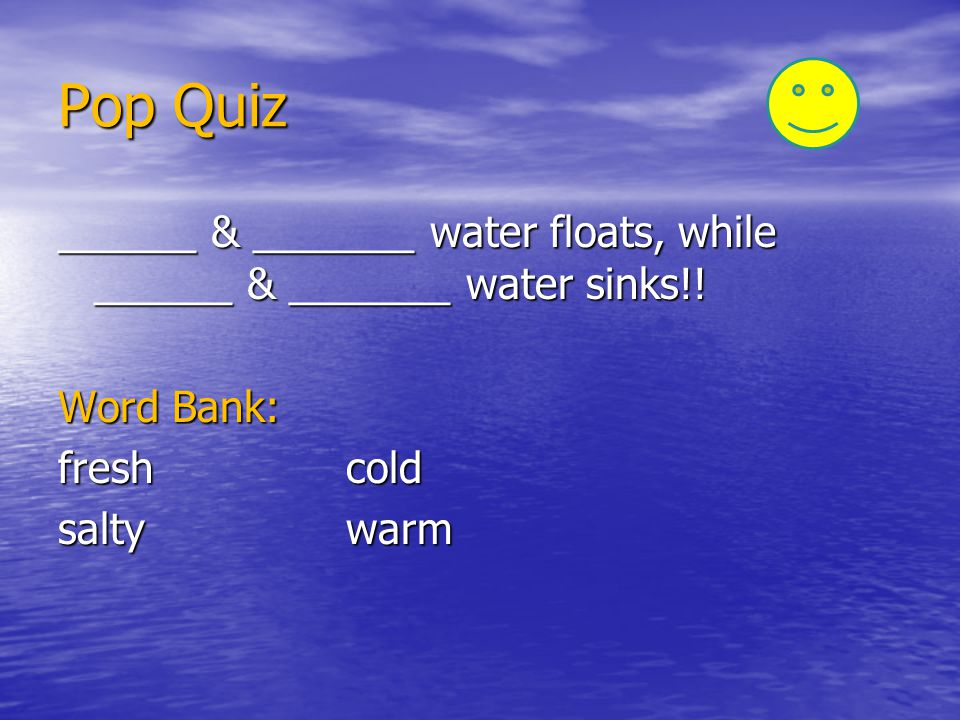 Pop Quiz ______ & _______ water floats, while ______ & _______ water sinks!! Word Bank: fresh cold.