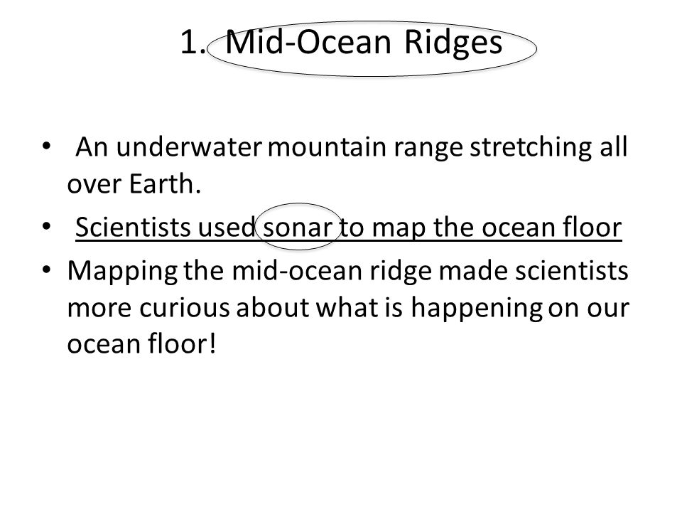 1. Mid-Ocean Ridges An underwater mountain range stretching all over Earth. Scientists used sonar to map the ocean floor.