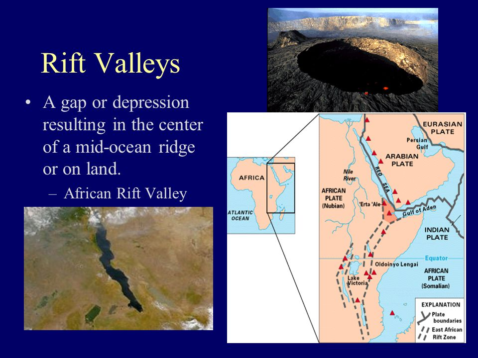Rift Valleys A gap or depression resulting in the center of a mid-ocean ridge or on land.