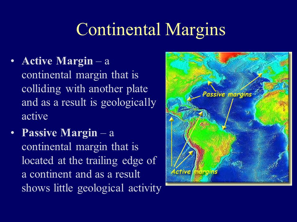Continental Margins Active Margin – a continental margin that is colliding with another plate and as a result is geologically active.