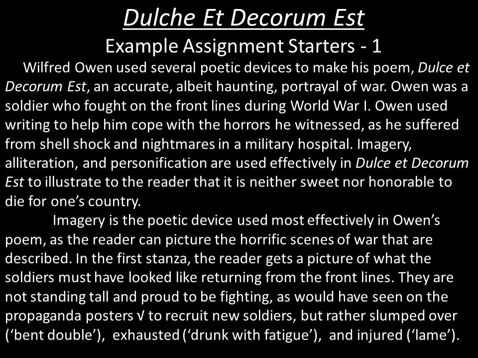 wilfred owen poems dulce et decorum est essay Keywords: dulce et decorum est wilfred owen wilfred owen analysis dulce et decorum est is a famous anti-war poet written by wilfred owen in 1917, during the wwi it portrays war as a brutal and dehumanizing experience by utilizing a number of horrific, gruesome imageries effectively.