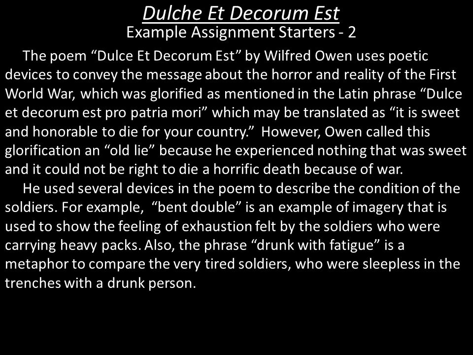 comparison of dulche et decorum est Dulce et decorum est is completely different, written in response to sentiments like those expressed in the soldier, presenting us with a grim scene of the reality of life for soldiers during the war.