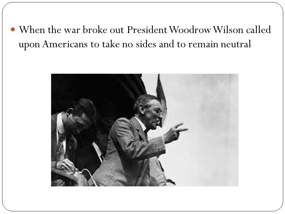 When the war broke out President Woodrow Wilson called upon Americans to take no sides and to remain neutral
