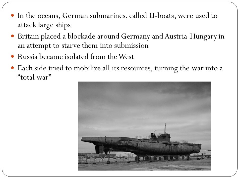 In the oceans, German submarines, called U-boats, were used to attack large ships