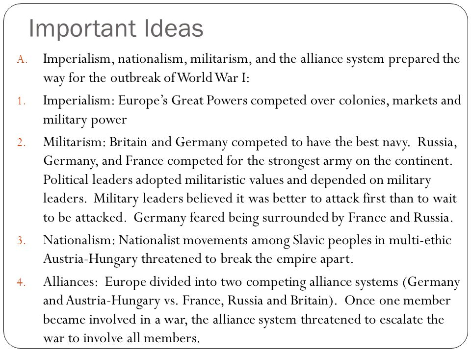 Important Ideas Imperialism, nationalism, militarism, and the alliance system prepared the way for the outbreak of World War I: