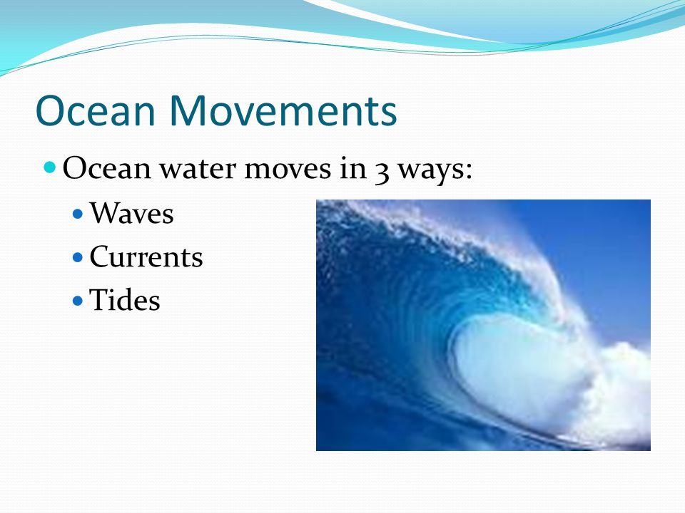 Ocean Movements Ocean water moves in 3 ways: Waves Currents Tides