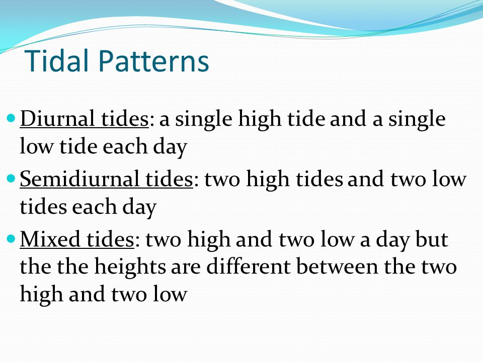 Tidal Patterns Diurnal tides: a single high tide and a single low tide each day. Semidiurnal tides: two high tides and two low tides each day.