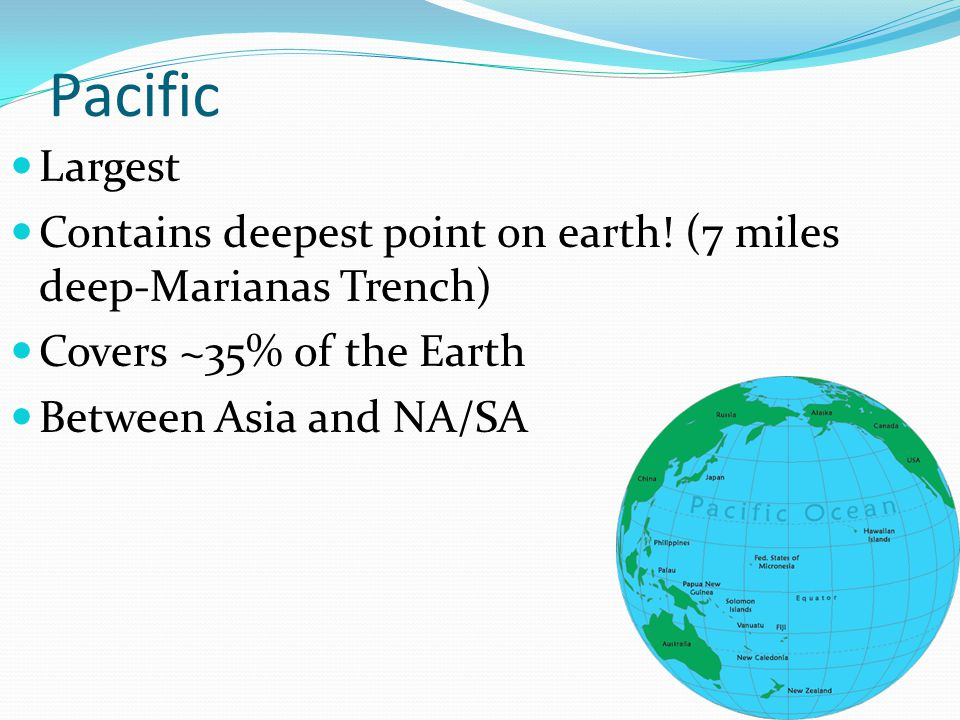 Pacific Largest. Contains deepest point on earth! (7 miles deep-Marianas Trench) Covers ~35% of the Earth.