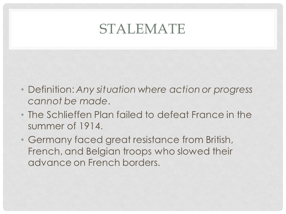 Stalemate Definition: Any situation where action or progress cannot be made. The Schlieffen Plan failed to defeat France in the summer of 1914.