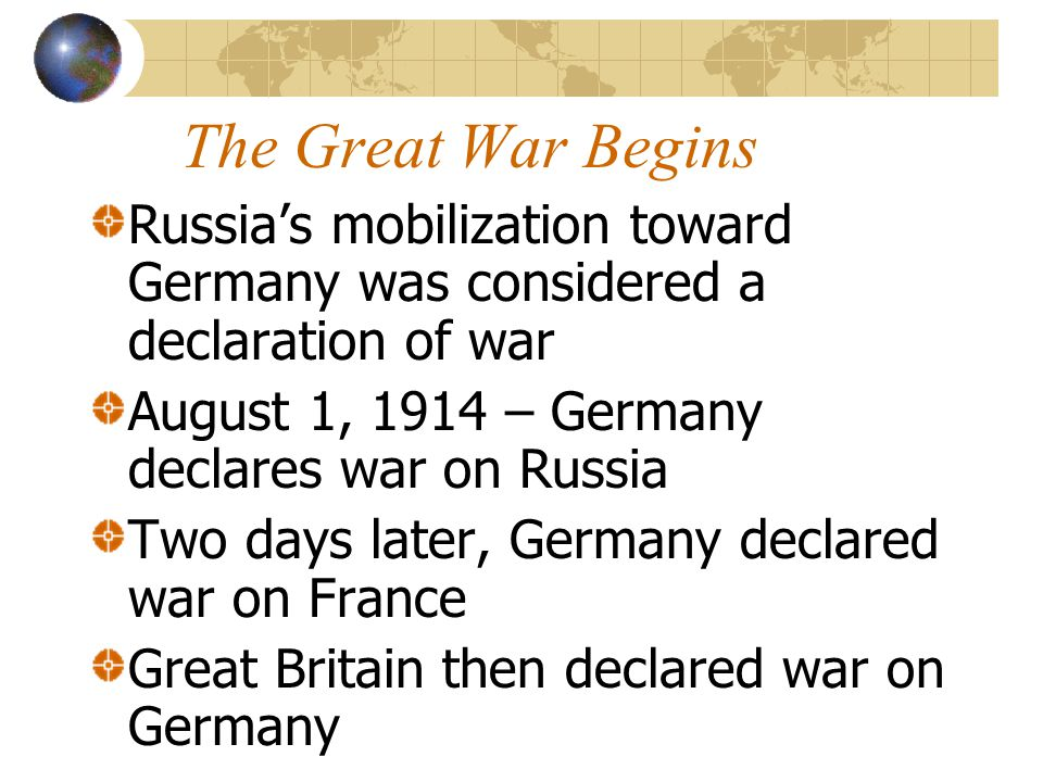 The Great War Begins Russia's mobilization toward Germany was considered a declaration of war. August 1, 1914 – Germany declares war on Russia.