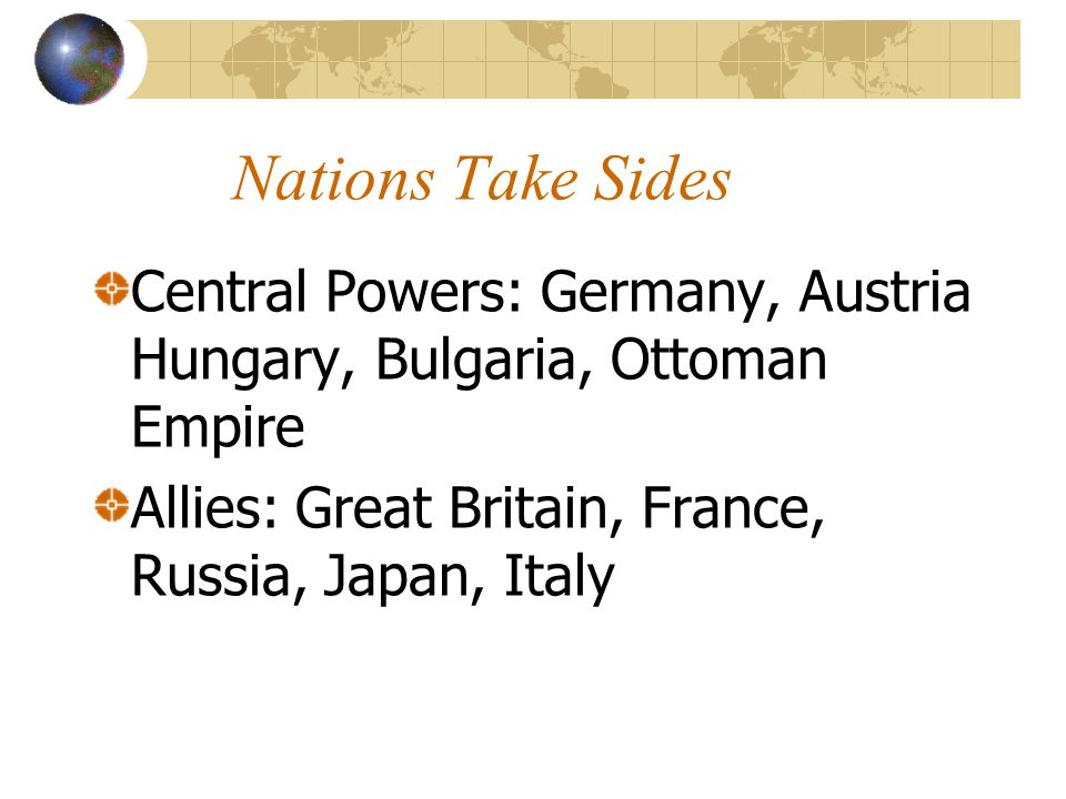 Nations Take Sides Central Powers: Germany, Austria Hungary, Bulgaria, Ottoman Empire.