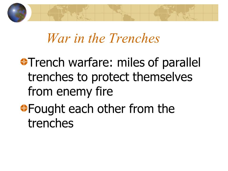 War in the Trenches Trench warfare: miles of parallel trenches to protect themselves from enemy fire.