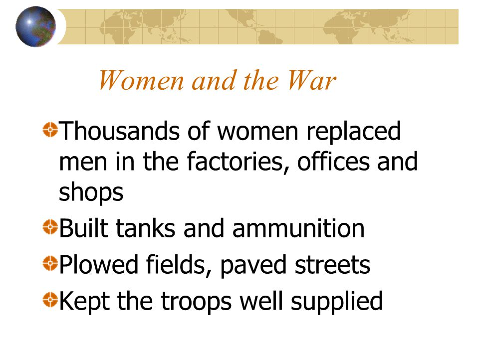 Women and the War Thousands of women replaced men in the factories, offices and shops. Built tanks and ammunition.
