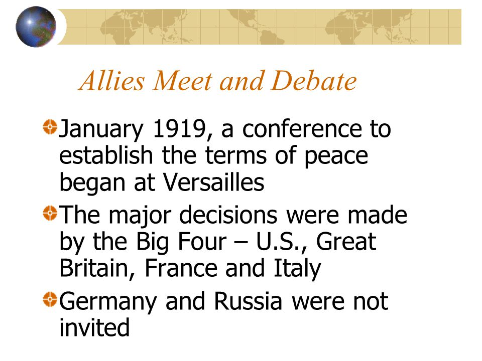 Allies Meet and Debate January 1919, a conference to establish the terms of peace began at Versailles.