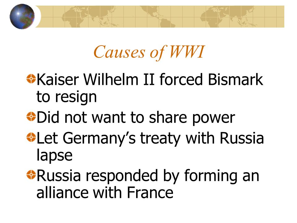 Causes of WWI Kaiser Wilhelm II forced Bismark to resign