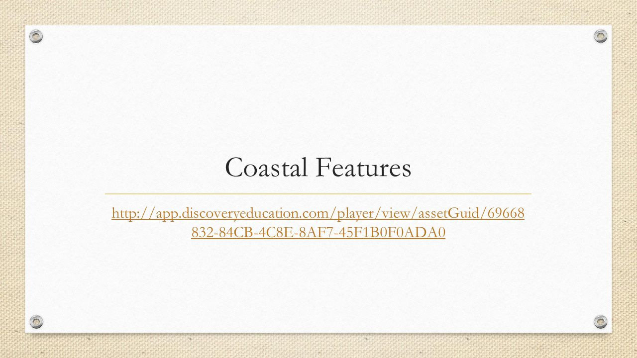 Coastal Features http://app.discoveryeducation.com/player/view/assetGuid/69668 832-84CB-4C8E-8AF7-45F1B0F0ADA0.