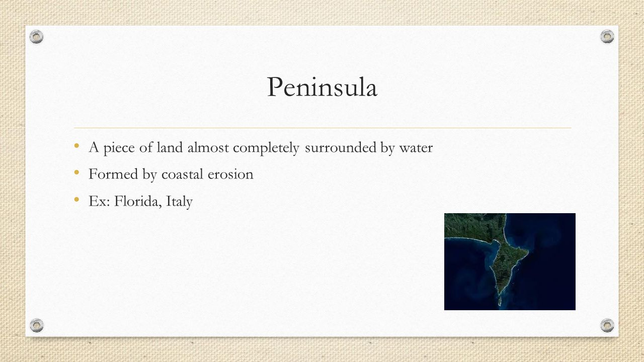 Peninsula A piece of land almost completely surrounded by water