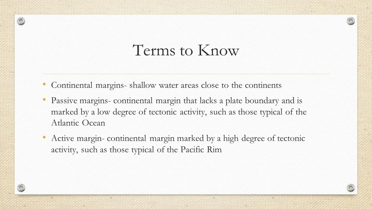 Terms to Know Continental margins- shallow water areas close to the continents.