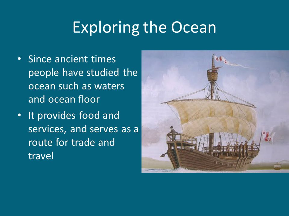 Exploring the Ocean Since ancient times people have studied the ocean such as waters and ocean floor.