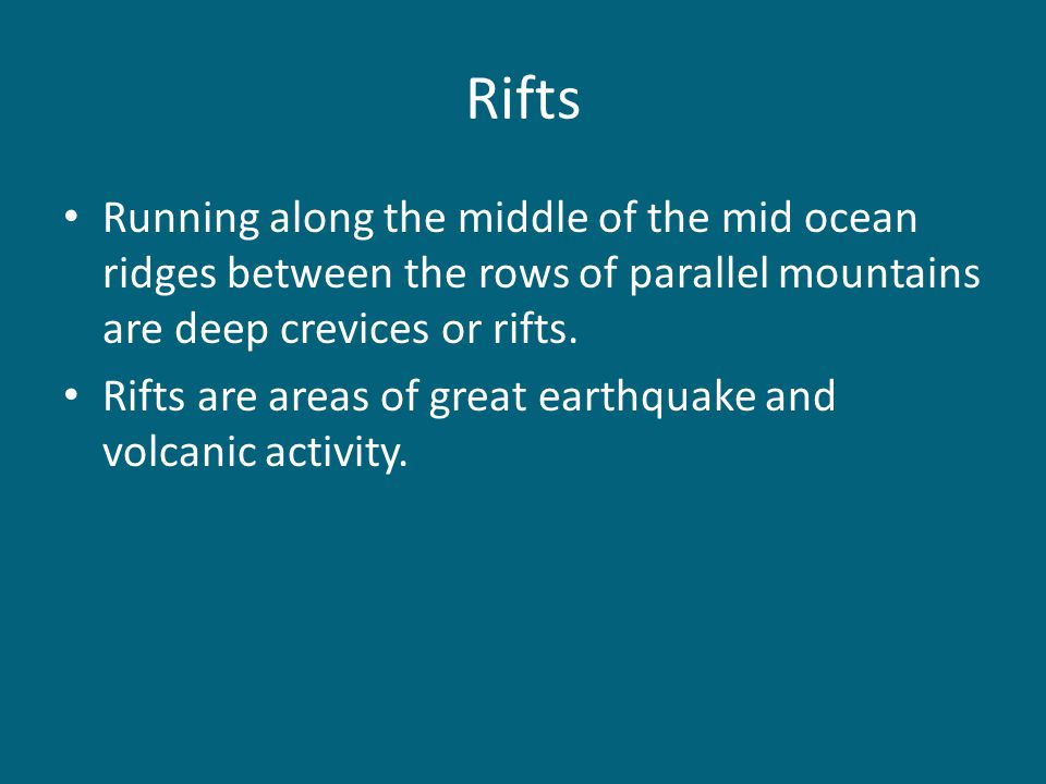 Rifts Running along the middle of the mid ocean ridges between the rows of parallel mountains are deep crevices or rifts.