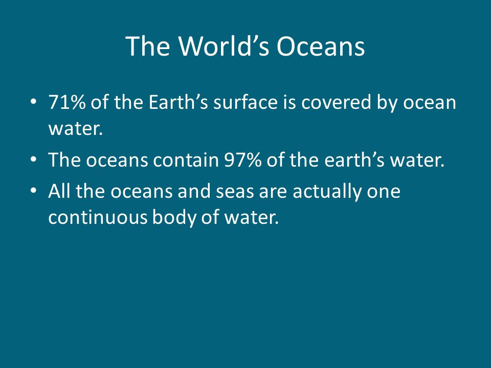The World's Oceans 71% of the Earth's surface is covered by ocean water. The oceans contain 97% of the earth's water.